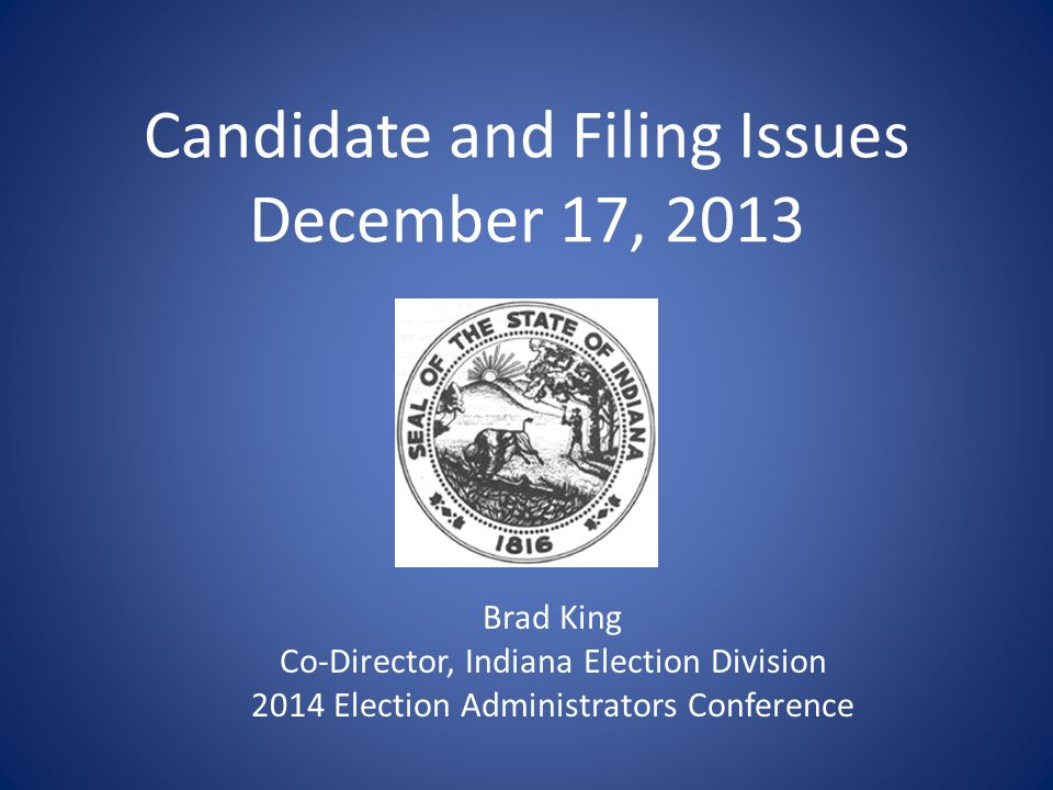Candidate and Filing Issues December 17, 2013 Brad King Co-Director, Indiana Election Division 2014 Election Administrators Conference