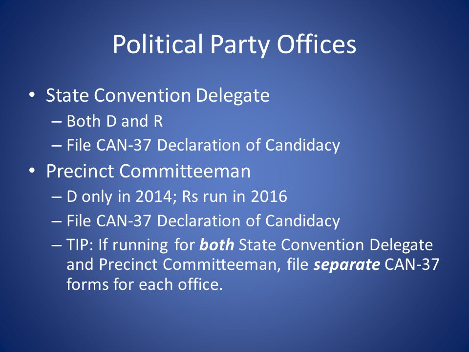 Political Party Offices State Convention Delegate – Both D and R – File CAN-37 Declaration of Candidacy Precinct Committeeman – D only in 2014; Rs run in 2016 – File CAN-37 Declaration of Candidacy – TIP: If running for both State Convention Delegate and Precinct Committeeman, file separate CAN-37 forms for each office.