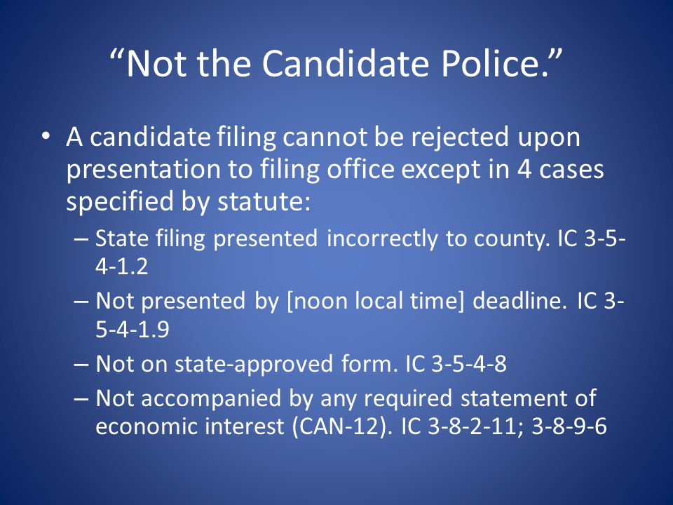 Not the Candidate Police. A candidate filing cannot be rejected upon presentation to filing office except in 4 cases specified by statute: – State filing presented incorrectly to county.