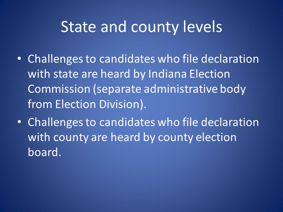 State and county levels Challenges to candidates who file declaration with state are heard by Indiana Election Commission (separate administrative body from Election Division).