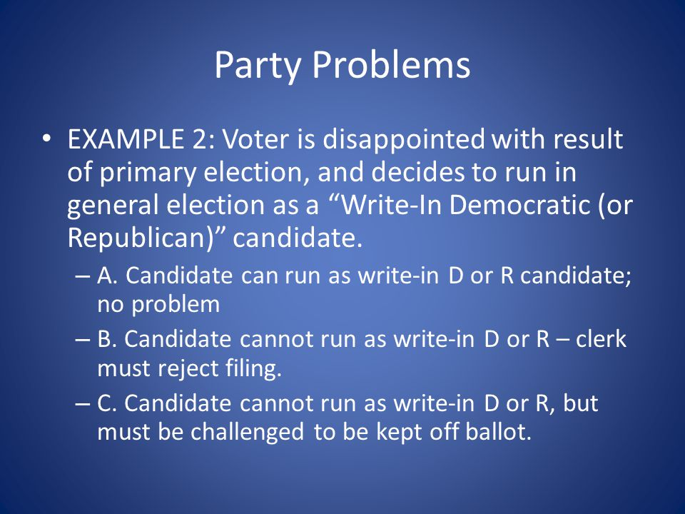 Party Problems EXAMPLE 2: Voter is disappointed with result of primary election, and decides to run in general election as a Write-In Democratic (or Republican) candidate.