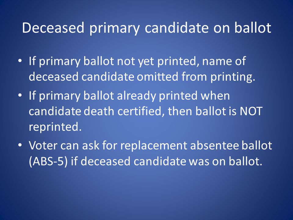 Deceased primary candidate on ballot If primary ballot not yet printed, name of deceased candidate omitted from printing.