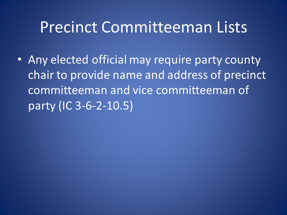 Precinct Committeeman Lists Any elected official may require party county chair to provide name and address of precinct committeeman and vice committeeman of party (IC 3-6-2-10.5)
