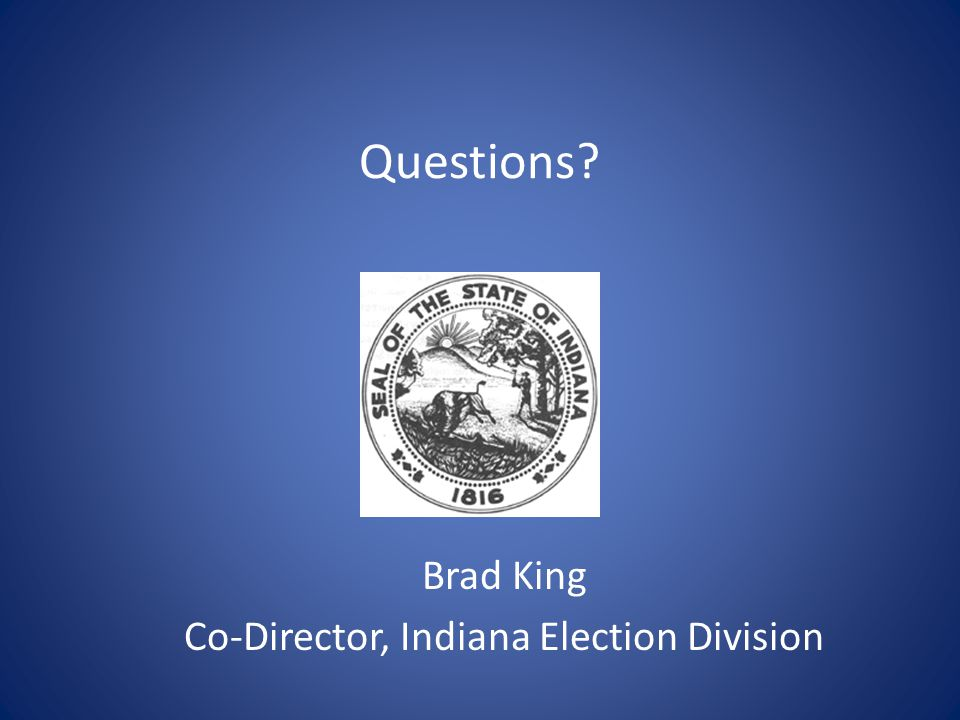 Questions Brad King Co-Director, Indiana Election Division