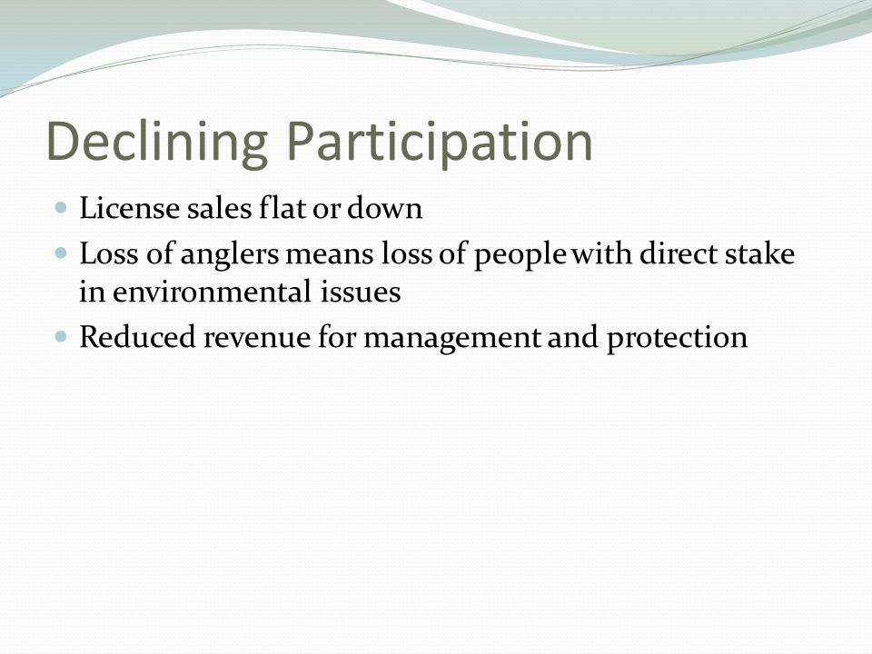 Declining Participation License sales flat or down Loss of anglers means loss of people with direct stake in environmental issues Reduced revenue for management and protection