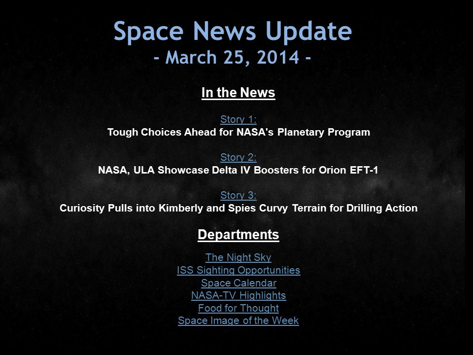 Space News Update - March 25, 2014 - In the News Story 1: Tough Choices Ahead for NASA s Planetary Program Story 2: NASA, ULA Showcase Delta IV Boosters for Orion EFT-1 Story 3: Story 3: Curiosity Pulls into Kimberly and Spies Curvy Terrain for Drilling Action Departments The Night Sky ISS Sighting Opportunities Space Calendar NASA-TV Highlights Food for Thought Space Image of the Week