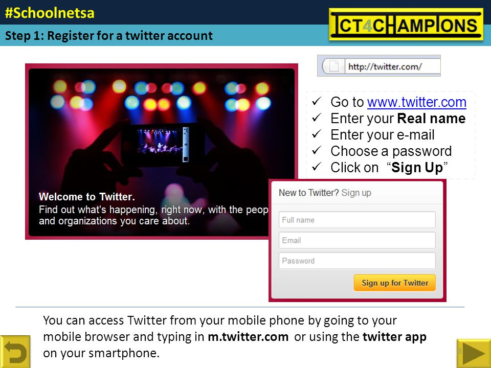 Go to www.twitter.comwww.twitter.com Enter your Real name Enter your e-mail Choose a password Click on Sign Up You can access Twitter from your mobile phone by going to your mobile browser and typing in m.twitter.com or using the twitter app on your smartphone.