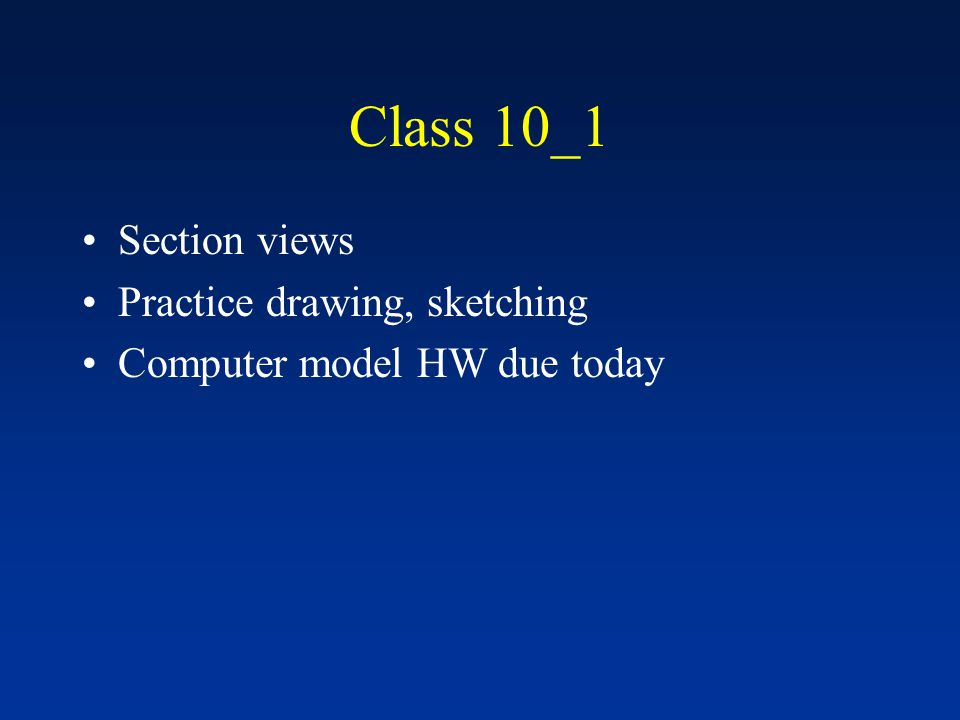 Class 10_1 Section views Practice drawing, sketching Computer model HW due today