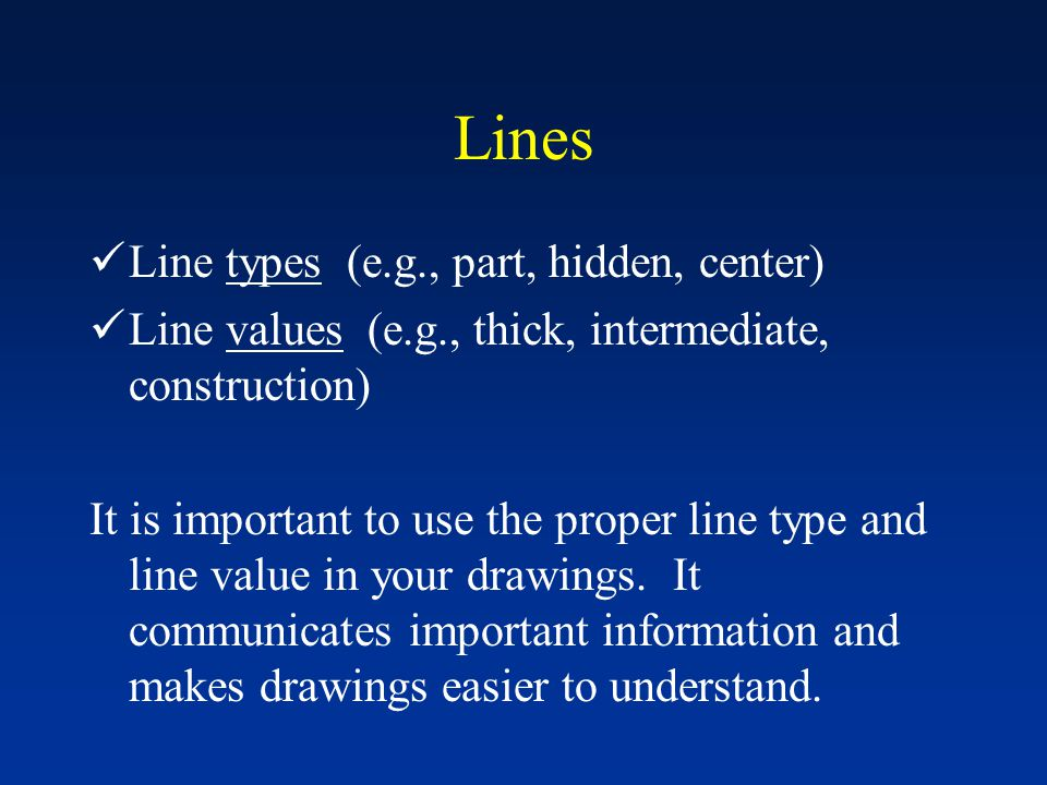 Lines Line types (e.g., part, hidden, center) Line values (e.g., thick, intermediate, construction) It is important to use the proper line type and li