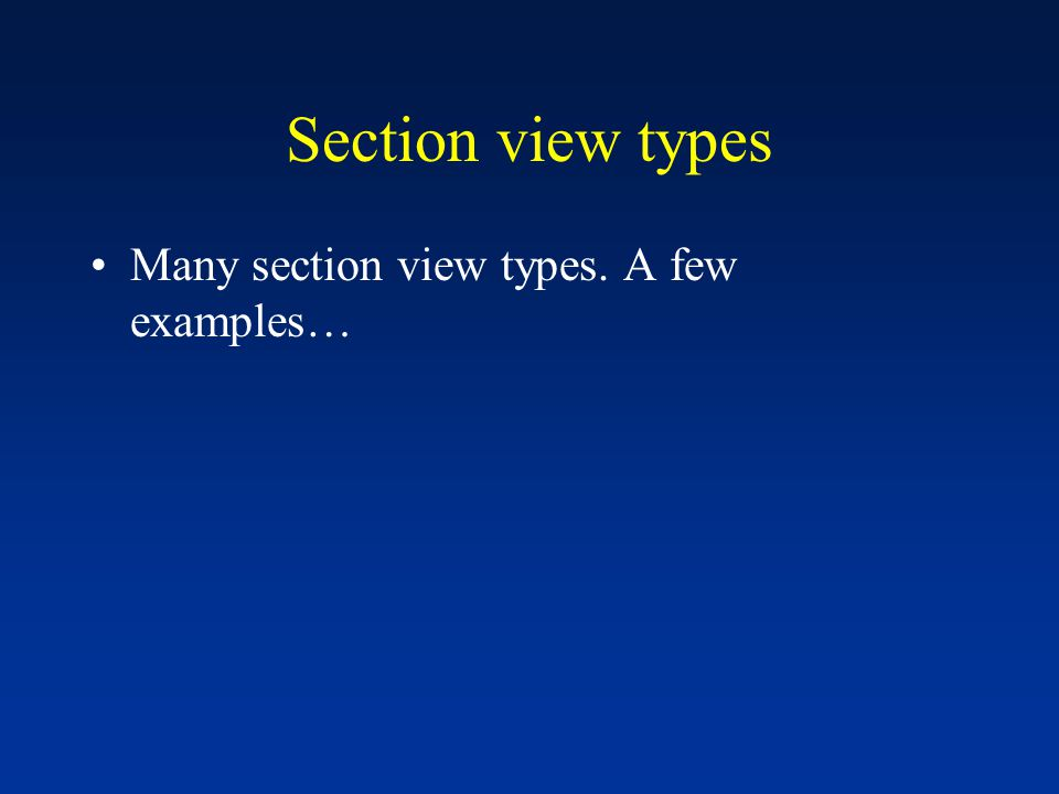 Section view types Many section view types. A few examples…