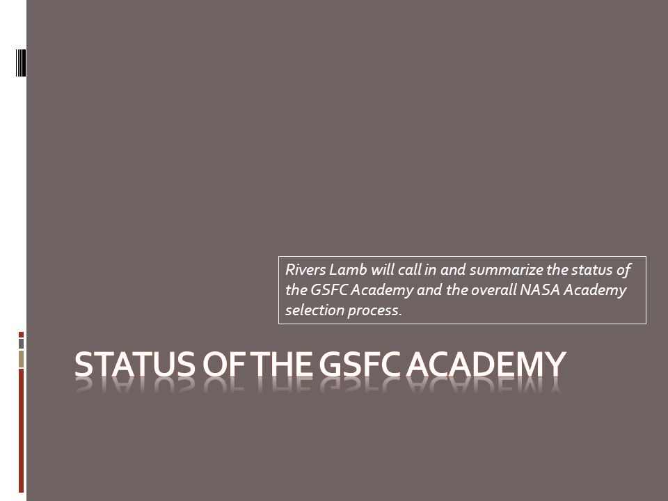 Rivers Lamb will call in and summarize the status of the GSFC Academy and the overall NASA Academy selection process.
