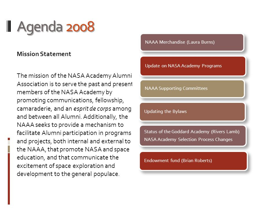 Agenda 2008 Mission Statement The mission of the NASA Academy Alumni Association is to serve the past and present members of the NASA Academy by promoting communications, fellowship, camaraderie, and an esprit de corps among and between all Alumni.
