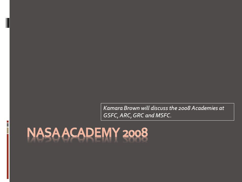 Kamara Brown will discuss the 2008 Academies at GSFC, ARC, GRC and MSFC.