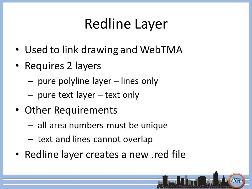 Redline Layer Used to link drawing and WebTMA Requires 2 layers – pure polyline layer – lines only – pure text layer – text only Other Requirements – all area numbers must be unique – text and lines cannot overlap Redline layer creates a new.red file