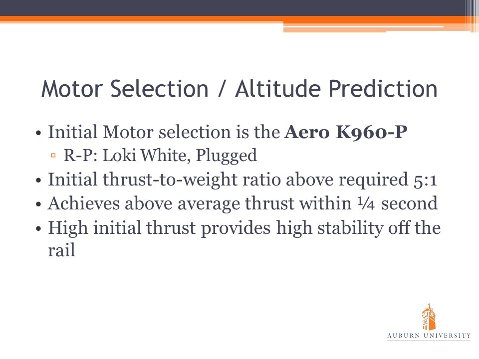 Motor Selection / Altitude Prediction Initial Motor selection is the Aero K960-P ▫R-P: Loki White, Plugged Initial thrust-to-weight ratio above required 5:1 Achieves above average thrust within ¼ second High initial thrust provides high stability off the rail