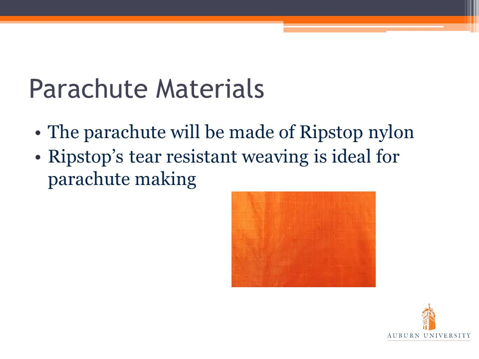 Parachute Materials The parachute will be made of Ripstop nylon Ripstop's tear resistant weaving is ideal for parachute making