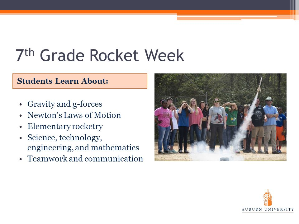 7 th Grade Rocket Week Students Learn About: Gravity and g-forces Newton's Laws of Motion Elementary rocketry Science, technology, engineering, and mathematics Teamwork and communication