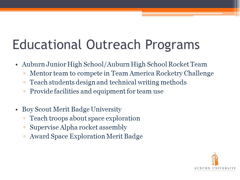 Educational Outreach Programs Auburn Junior High School/Auburn High School Rocket Team ▫Mentor team to compete in Team America Rocketry Challenge ▫Teach students design and technical writing methods ▫Provide facilities and equipment for team use Boy Scout Merit Badge University ▫Teach troops about space exploration ▫Supervise Alpha rocket assembly ▫Award Space Exploration Merit Badge