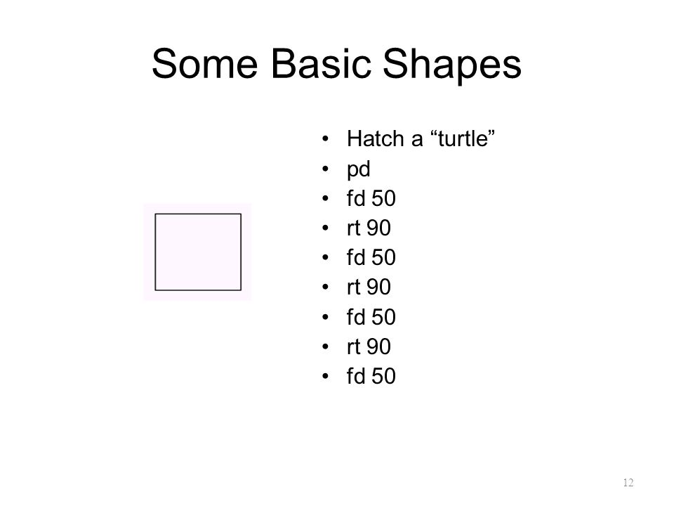 "12 Some Basic Shapes Hatch a ""turtle"" pd fd 50 rt 90 fd 50 rt 90 fd 50 rt 90 fd 50"