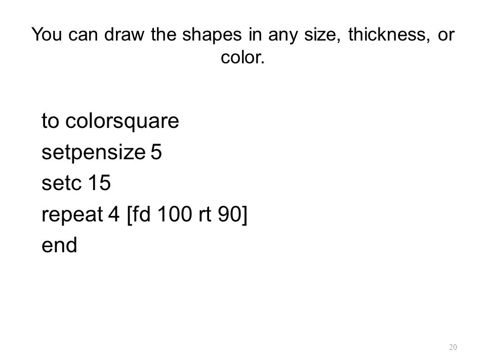 20 You can draw the shapes in any size, thickness, or color. to colorsquare setpensize 5 setc 15 repeat 4 [fd 100 rt 90] end
