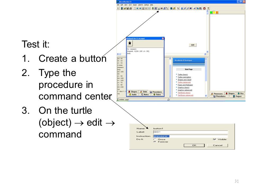 31 Test it: 1.Create a button 2.Type the procedure in command center 3.On the turtle (object)  edit  command
