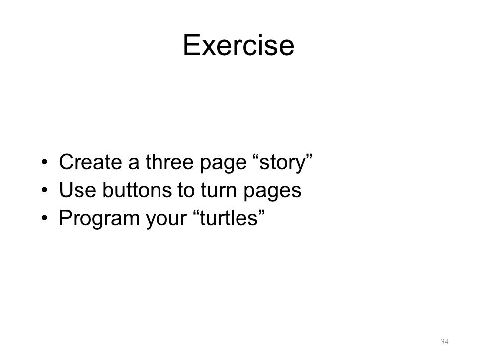 "34 Exercise Create a three page ""story"" Use buttons to turn pages Program your ""turtles"""