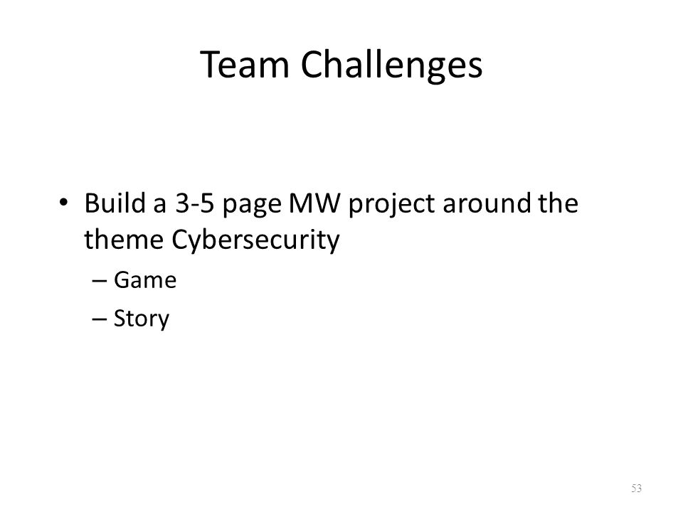 53 Team Challenges Build a 3-5 page MW project around the theme Cybersecurity – Game – Story