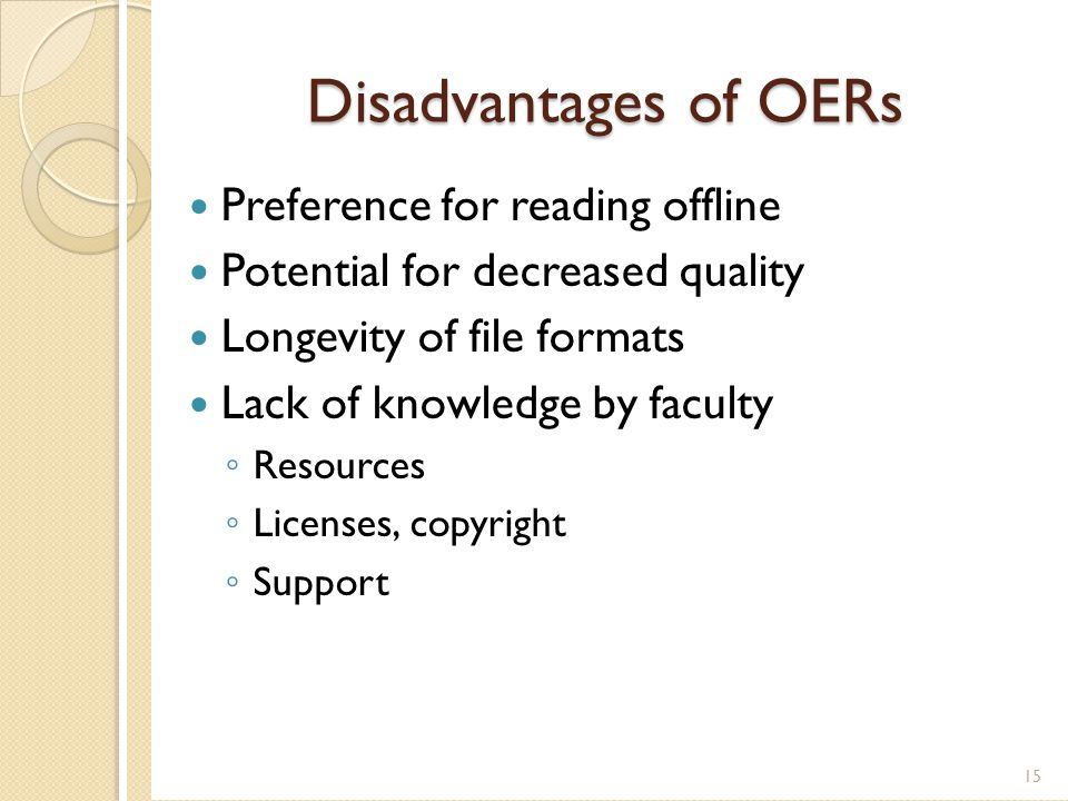 Disadvantages of OERs Preference for reading offline Potential for decreased quality Longevity of file formats Lack of knowledge by faculty ◦ Resources ◦ Licenses, copyright ◦ Support 15