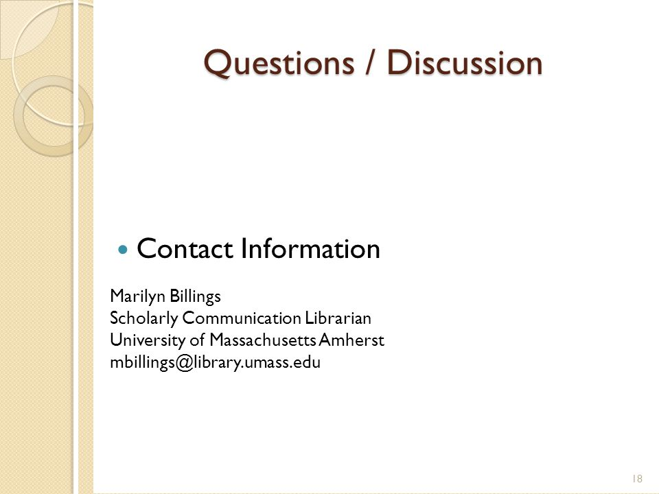 Questions / Discussion Contact Information Marilyn Billings Scholarly Communication Librarian University of Massachusetts Amherst mbillings@library.umass.edu 18