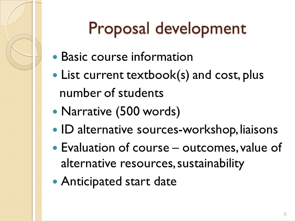 Proposal development Basic course information List current textbook(s) and cost, plus number of students Narrative (500 words) ID alternative sources-workshop, liaisons Evaluation of course – outcomes, value of alternative resources, sustainability Anticipated start date 8