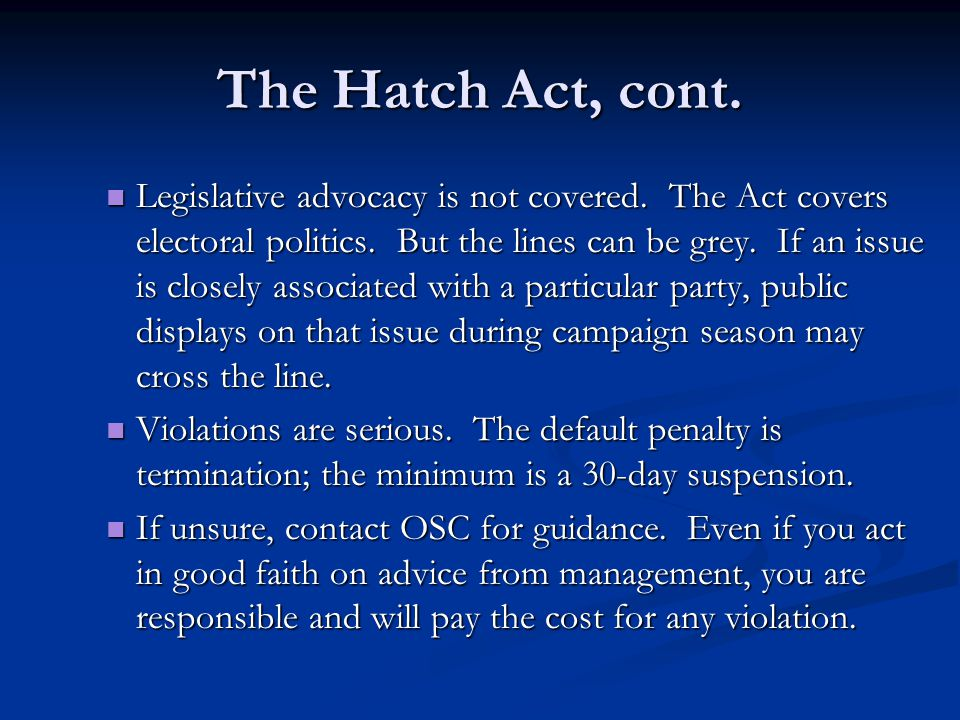 The Hatch Act, cont. Legislative advocacy is not covered. The Act covers electoral politics. But the lines can be grey. If an issue is closely associa