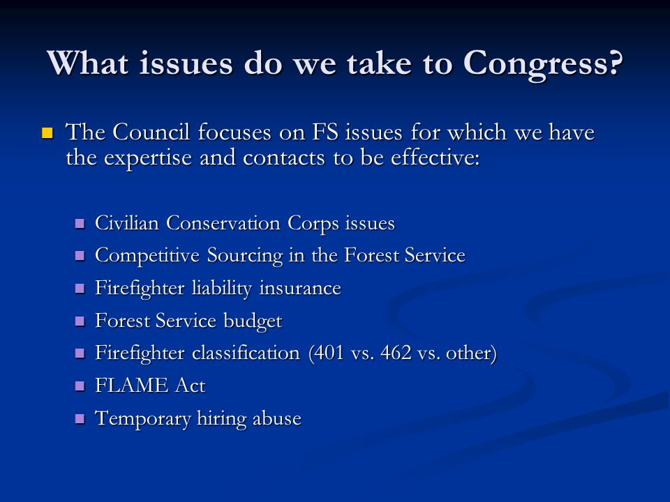 What issues do we take to Congress? The Council focuses on FS issues for which we have the expertise and contacts to be effective: The Council focuses