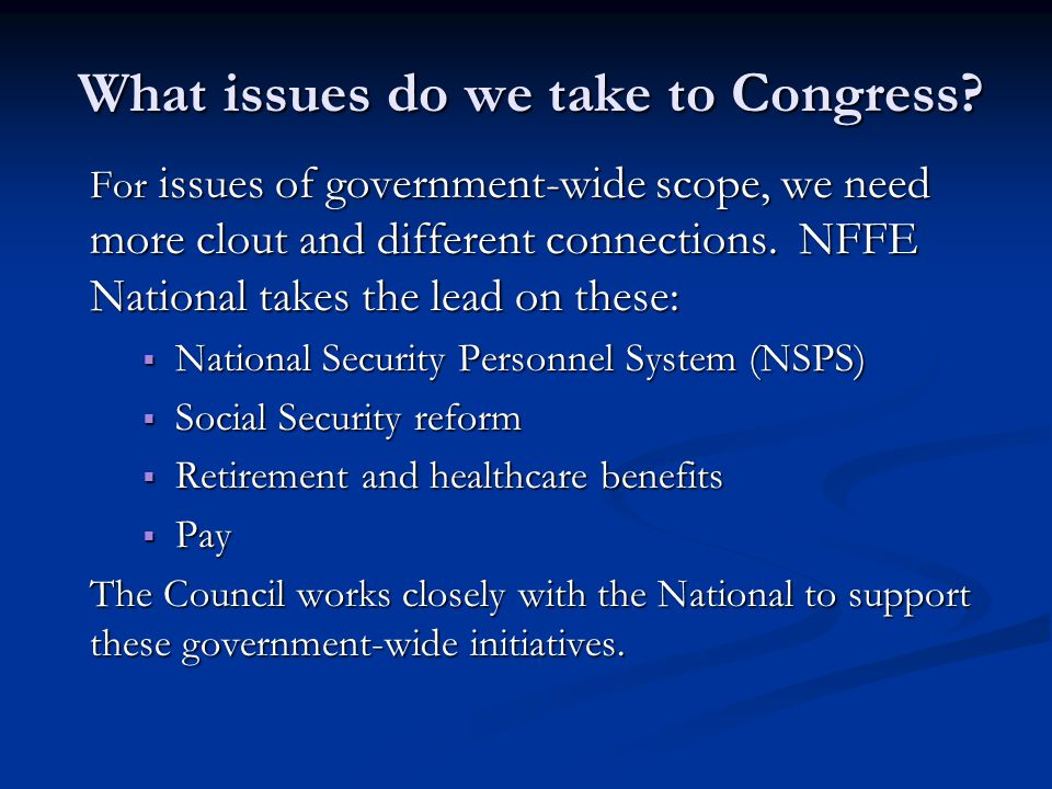 What issues do we take to Congress? For issues of government-wide scope, we need more clout and different connections. NFFE National takes the lead on