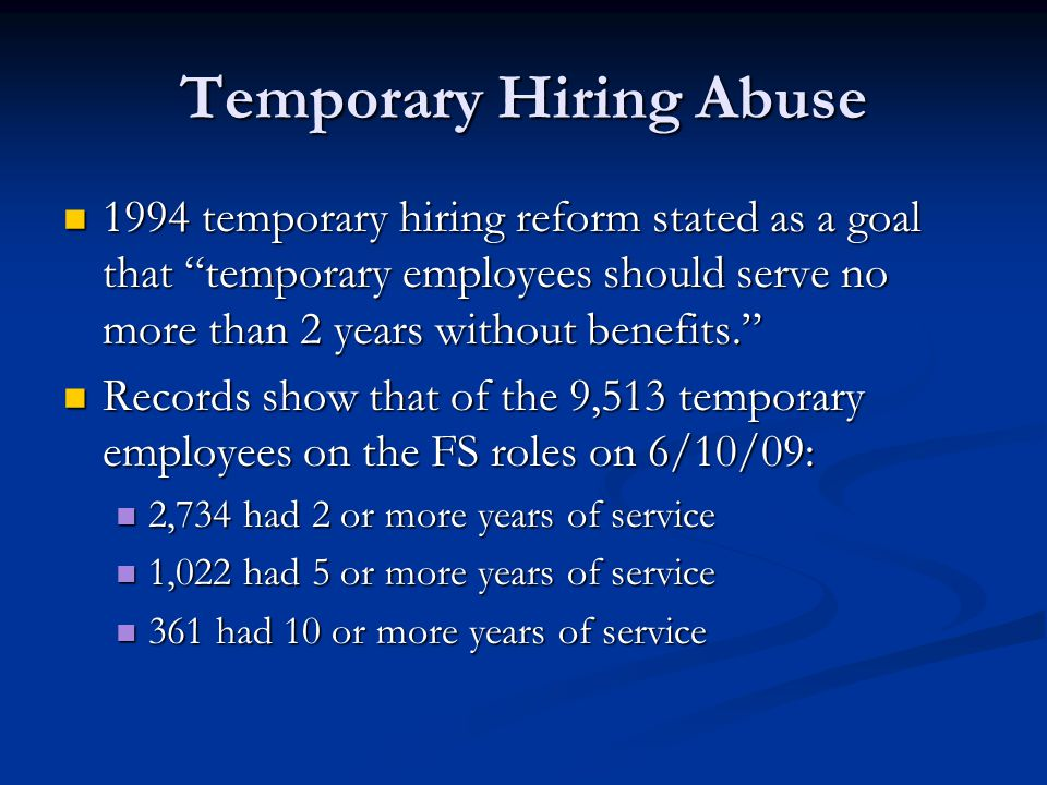 Temporary Hiring Abuse 1994 temporary hiring reform stated as a goal that temporary employees should serve no more than 2 years without benefits. 1994 temporary hiring reform stated as a goal that temporary employees should serve no more than 2 years without benefits. Records show that of the 9,513 temporary employees on the FS roles on 6/10/09: Records show that of the 9,513 temporary employees on the FS roles on 6/10/09: 2,734 had 2 or more years of service 2,734 had 2 or more years of service 1,022 had 5 or more years of service 1,022 had 5 or more years of service 361 had 10 or more years of service 361 had 10 or more years of service
