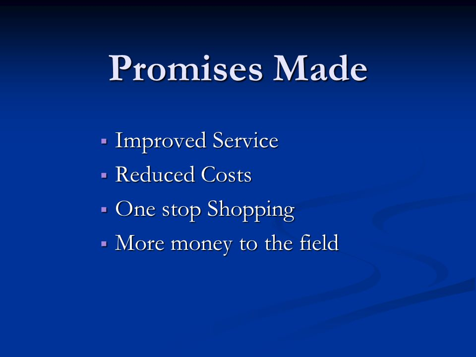Promises Made  Improved Service  Reduced Costs  One stop Shopping  More money to the field