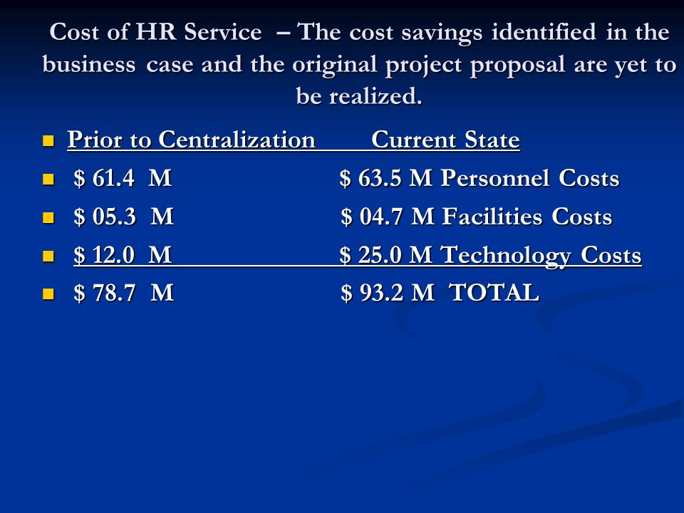 Cost of HR Service – The cost savings identified in the business case and the original project proposal are yet to be realized. Prior to Centralizatio