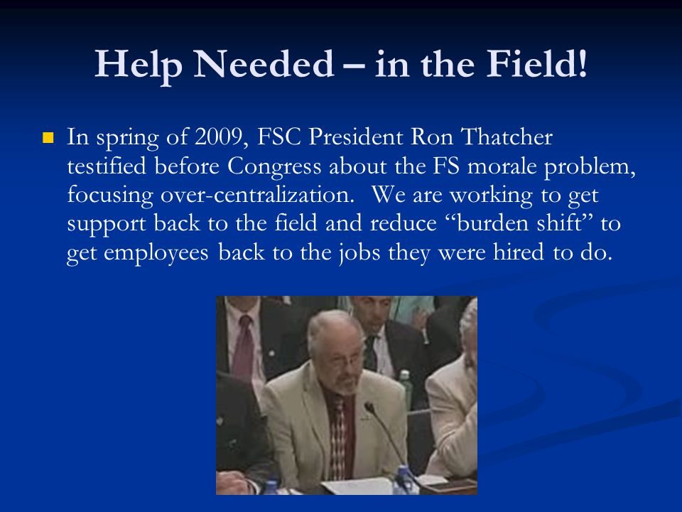 Help Needed – in the Field! In spring of 2009, FSC President Ron Thatcher testified before Congress about the FS morale problem, focusing over-central