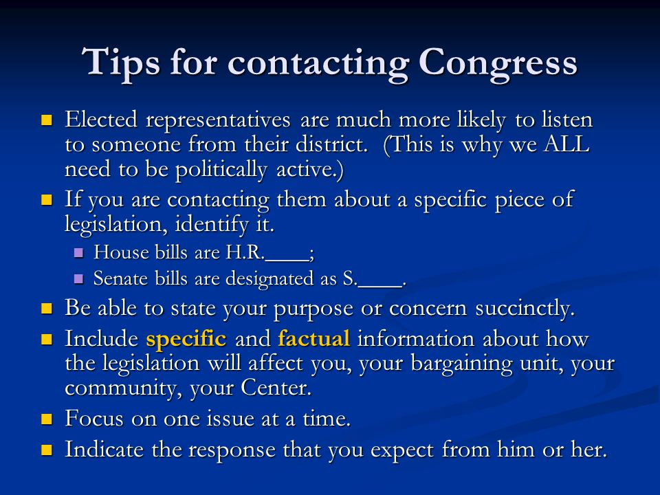 Tips for contacting Congress Elected representatives are much more likely to listen to someone from their district. (This is why we ALL need to be pol