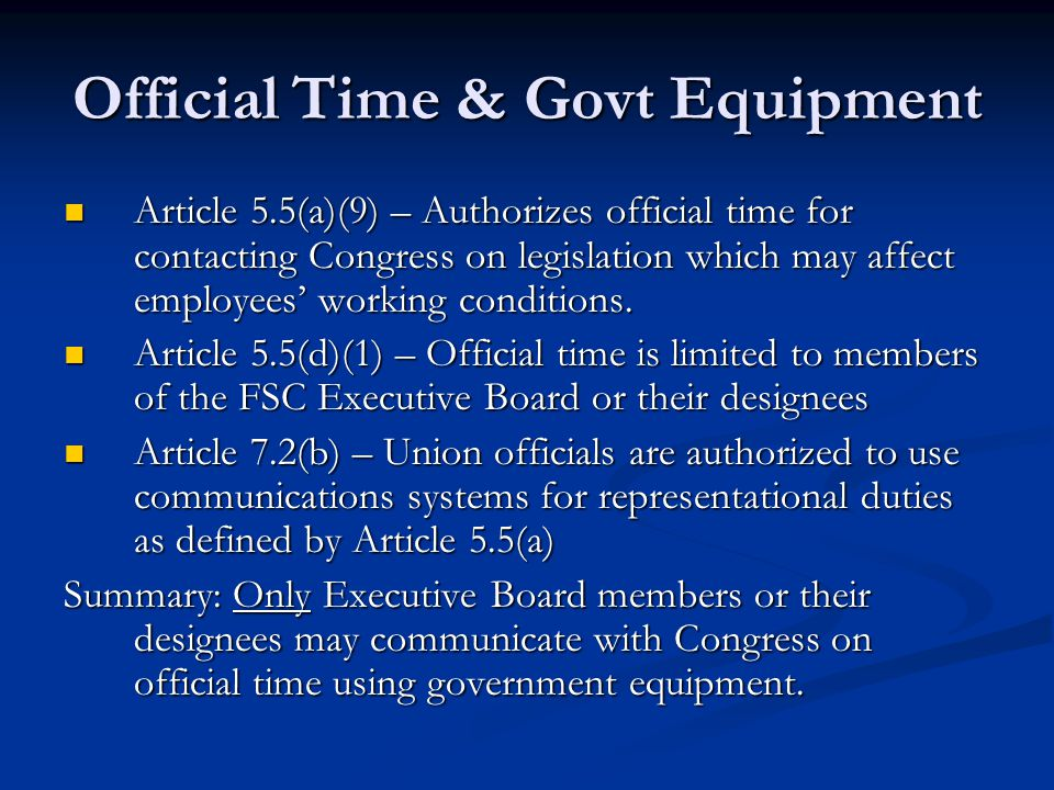 Official Time & Govt Equipment Article 5.5(a)(9) – Authorizes official time for contacting Congress on legislation which may affect employees' working conditions.