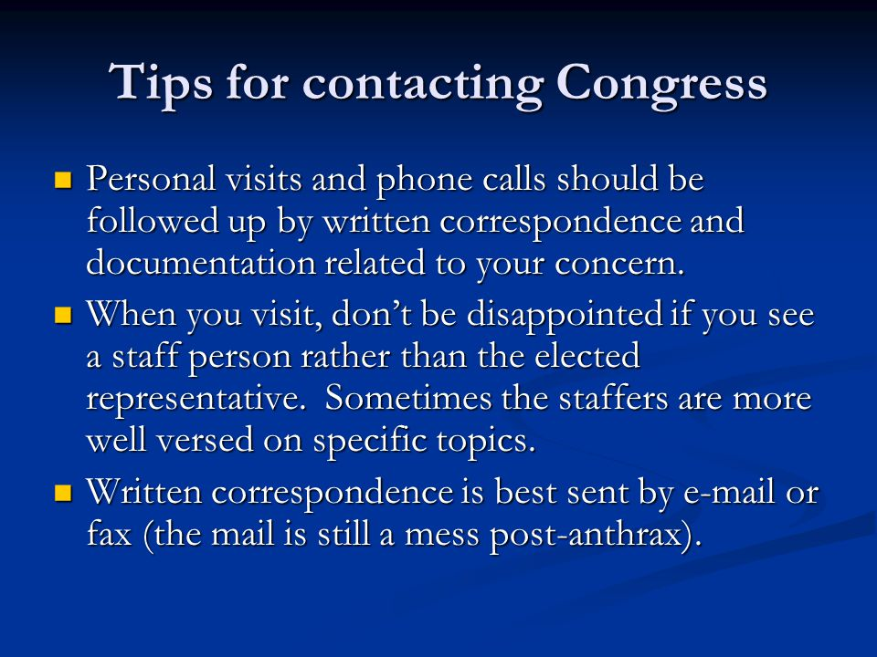 Tips for contacting Congress Personal visits and phone calls should be followed up by written correspondence and documentation related to your concern