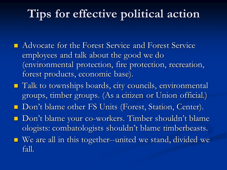 Tips for effective political action Advocate for the Forest Service and Forest Service employees and talk about the good we do (environmental protecti