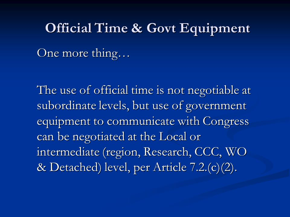 Official Time & Govt Equipment One more thing… The use of official time is not negotiable at subordinate levels, but use of government equipment to co