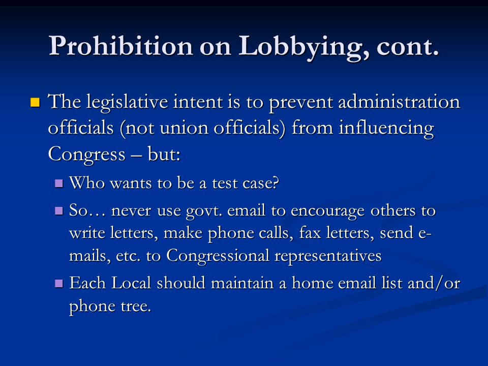 Prohibition on Lobbying, cont. The legislative intent is to prevent administration officials (not union officials) from influencing Congress – but: Th