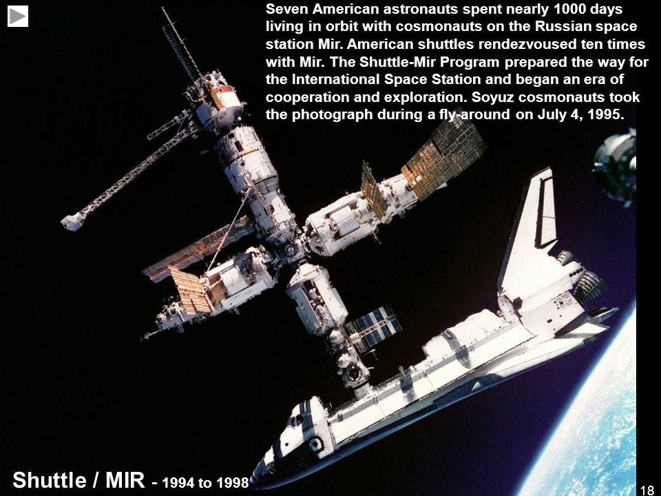 18 Shuttle / MIR - 1994 to 1998 Seven American astronauts spent nearly 1000 days living in orbit with cosmonauts on the Russian space station Mir.