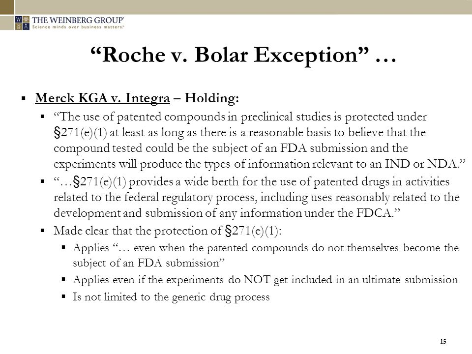 """15 """"Roche v. Bolar Exception"""" …  Merck KGA v. Integra – Holding:  """"The use of patented compounds in preclinical studies is protected under §271(e)(1"""