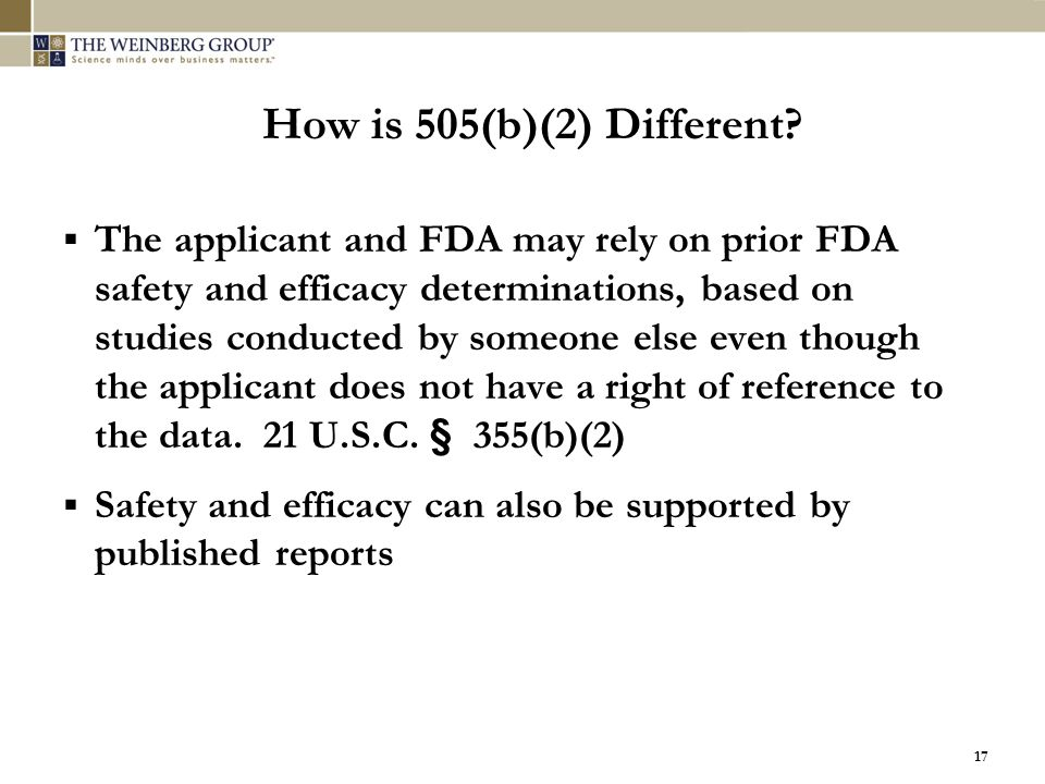 17 How is 505(b)(2) Different?  The applicant and FDA may rely on prior FDA safety and efficacy determinations, based on studies conducted by someone