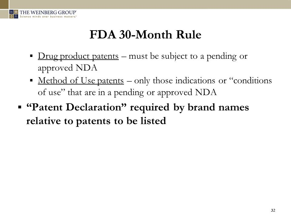 """32 FDA 30-Month Rule  Drug product patents – must be subject to a pending or approved NDA  Method of Use patents – only those indications or """"condit"""