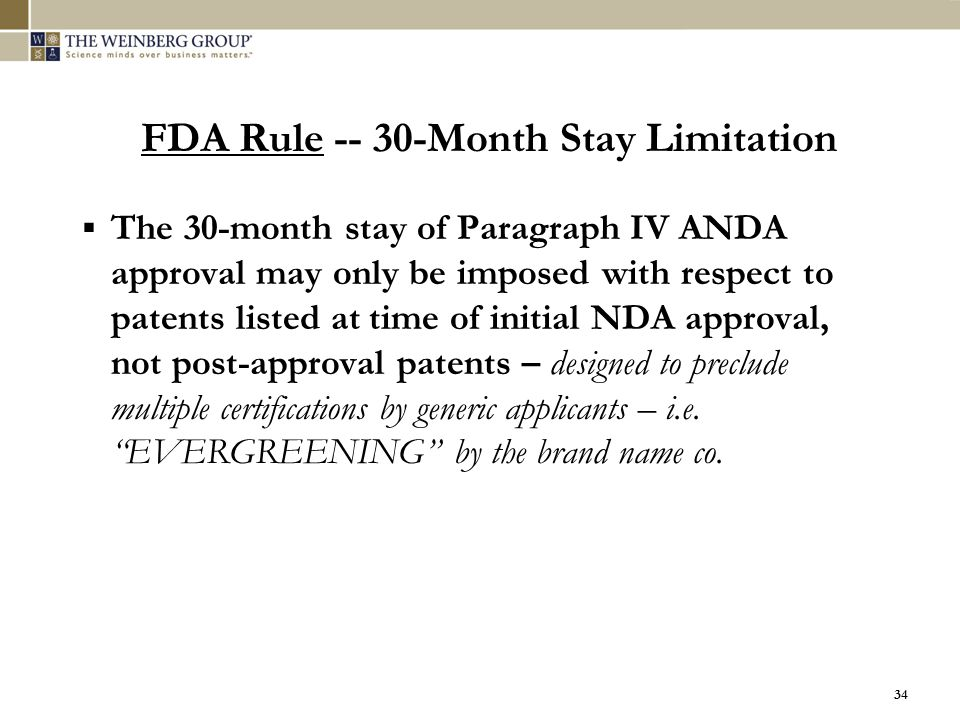 34 FDA Rule -- 30-Month Stay Limitation  The 30-month stay of Paragraph IV ANDA approval may only be imposed with respect to patents listed at time o