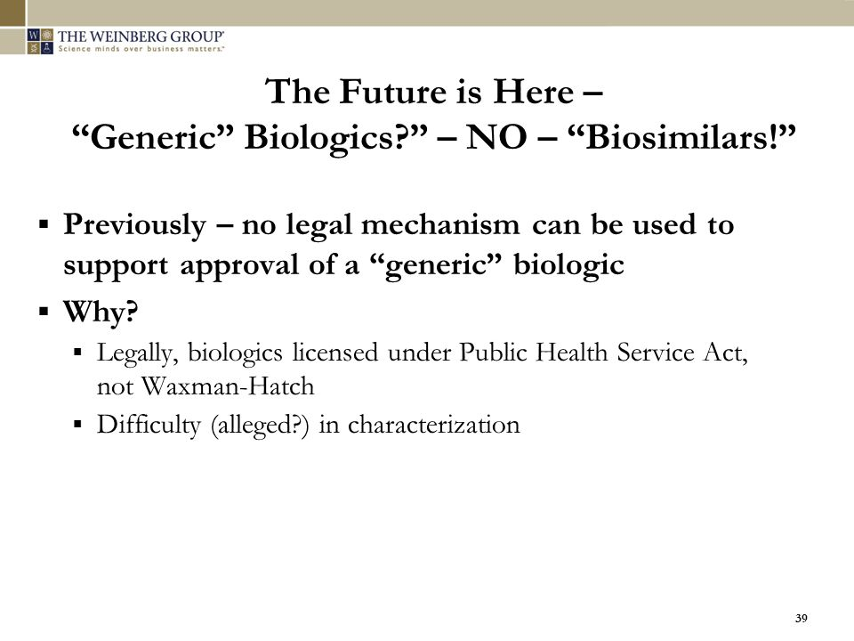 """39 The Future is Here – """"Generic"""" Biologics?"""" – NO – """"Biosimilars!""""  Previously – no legal mechanism can be used to support approval of a """"generic"""" b"""