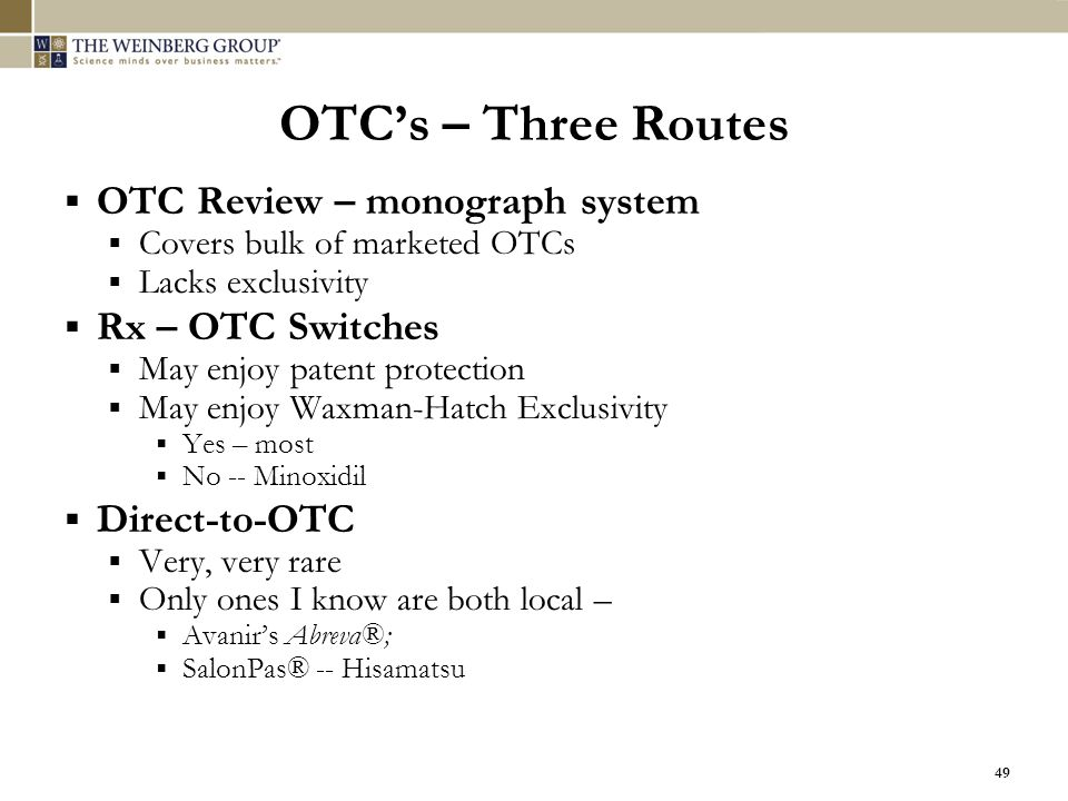 49 OTC's – Three Routes  OTC Review – monograph system  Covers bulk of marketed OTCs  Lacks exclusivity  Rx – OTC Switches  May enjoy patent prot